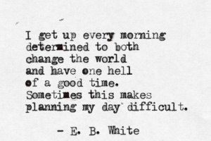 quote-about-i-get-up-every-morning-determined-to-both-change-the-world-and-have-one-hell-of-a-good-time